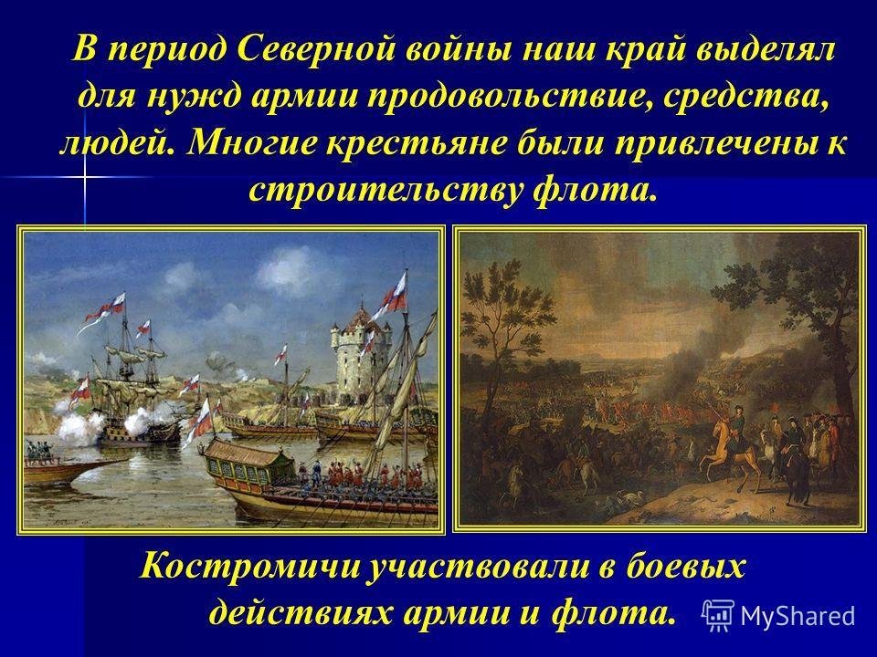 В период Северной войны наш край выделял для нужд армии продовольствие, средства, людей. Многие крестьяне были привлечены к строительству флота. Костромичи участвовали в боевых действиях армии и флота.