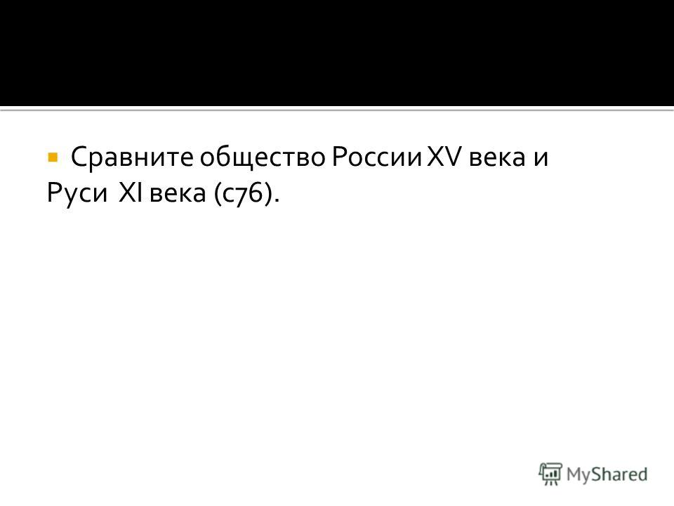 Сравните общество России XV века и Руси XI века (с 76).