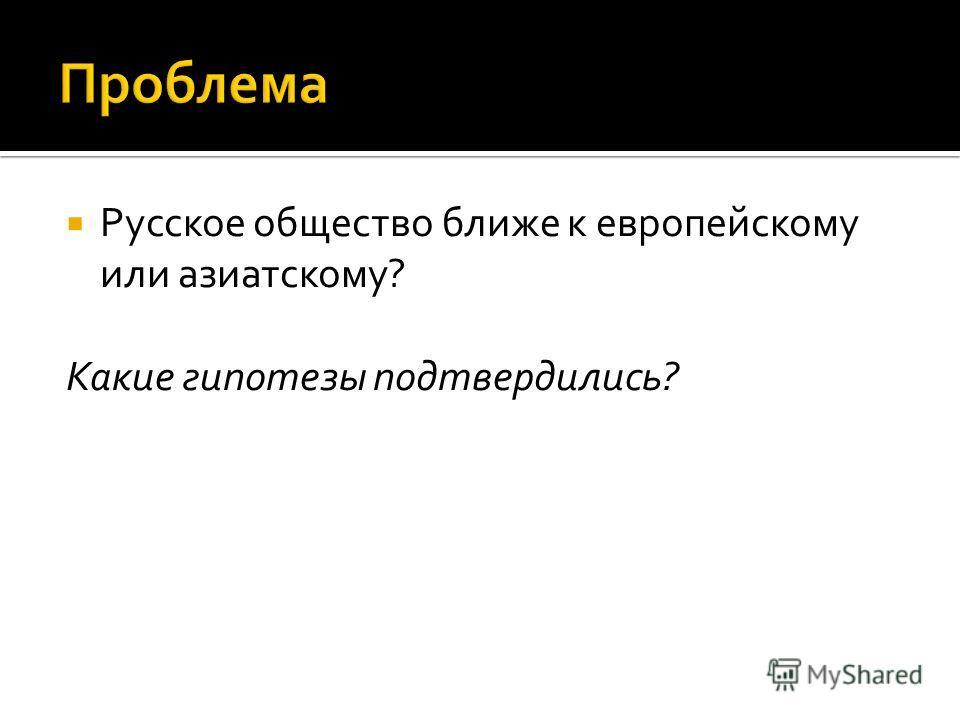 Русское общество ближе к европейскому или азиатскому? Какие гипотезы подтвердились?