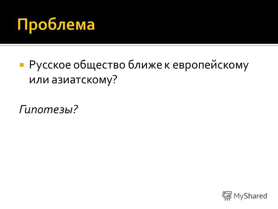 Русское общество ближе к европейскому или азиатскому? Гипотезы?