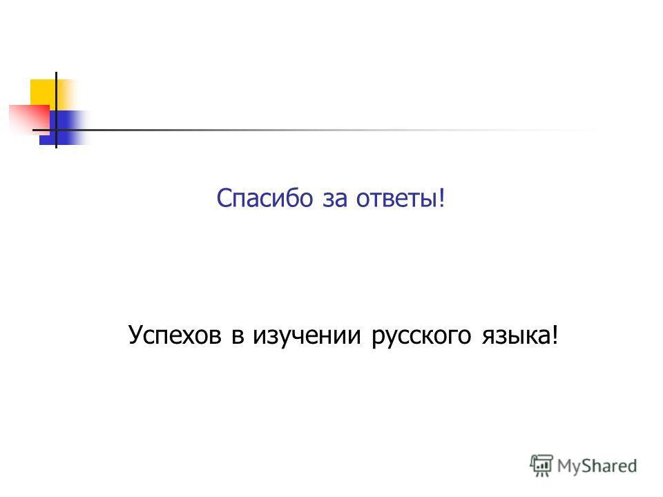 Спасибо за ответы! Успехов в изучении русского языка!