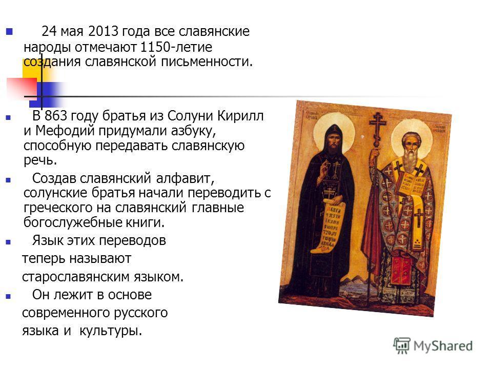 24 мая 2013 года все славянские народы отмечают 1150-летие создания славянской письменности. В 863 году братья из Солуни Кирилл и Мефодий придумали азбуку, способную передавать славянскую речь. Создав славянский алфавит, солунские братья начали перев