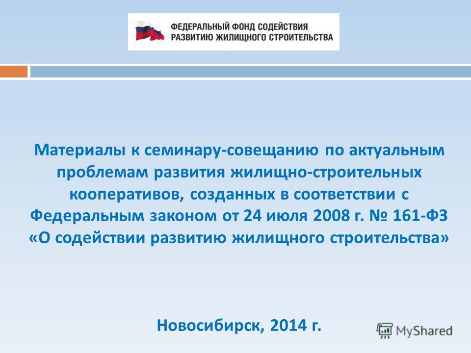 Материалы к семинару-совещанию по актуальным проблемам развития жилищно-строительных кооперативов, созданных в соответствии с Федеральным законом от 24 июля 2008 г. 161-ФЗ «О содействии развитию жилищного строительства» Новосибирск, 2014 г.