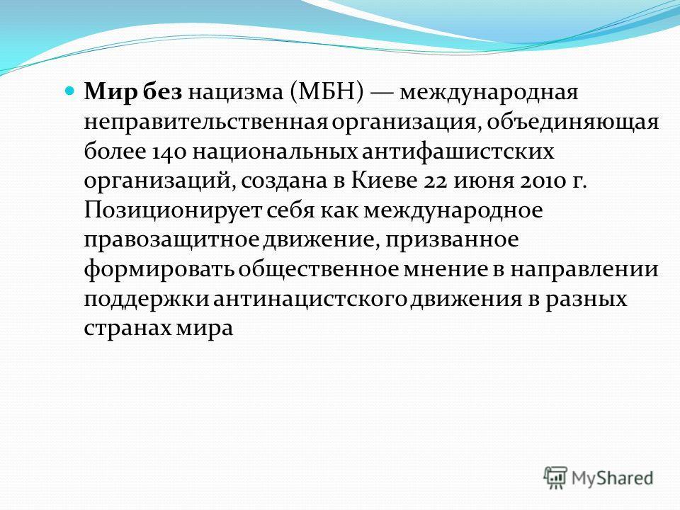 Мир без нацизма (МБН) международная неправительственная организация, объединяющая более 140 национальных антифашистских организаций, создана в Киеве 22 июня 2010 г. Позиционирует себя как международное правозащитное движение, призванное формировать о