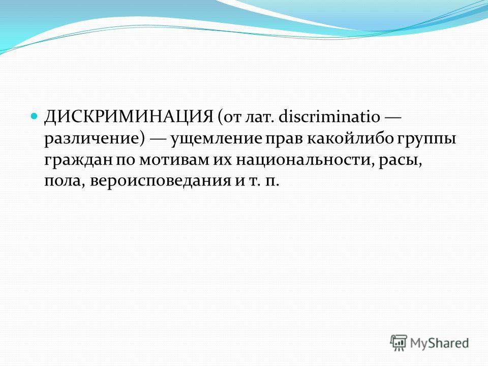 ДИСКРИМИНАЦИЯ (от лат. discriminatio различение) ущемление прав какойлибо группы граждан по мотивам их национальности, расы, пола, вероисповедания и т. п.