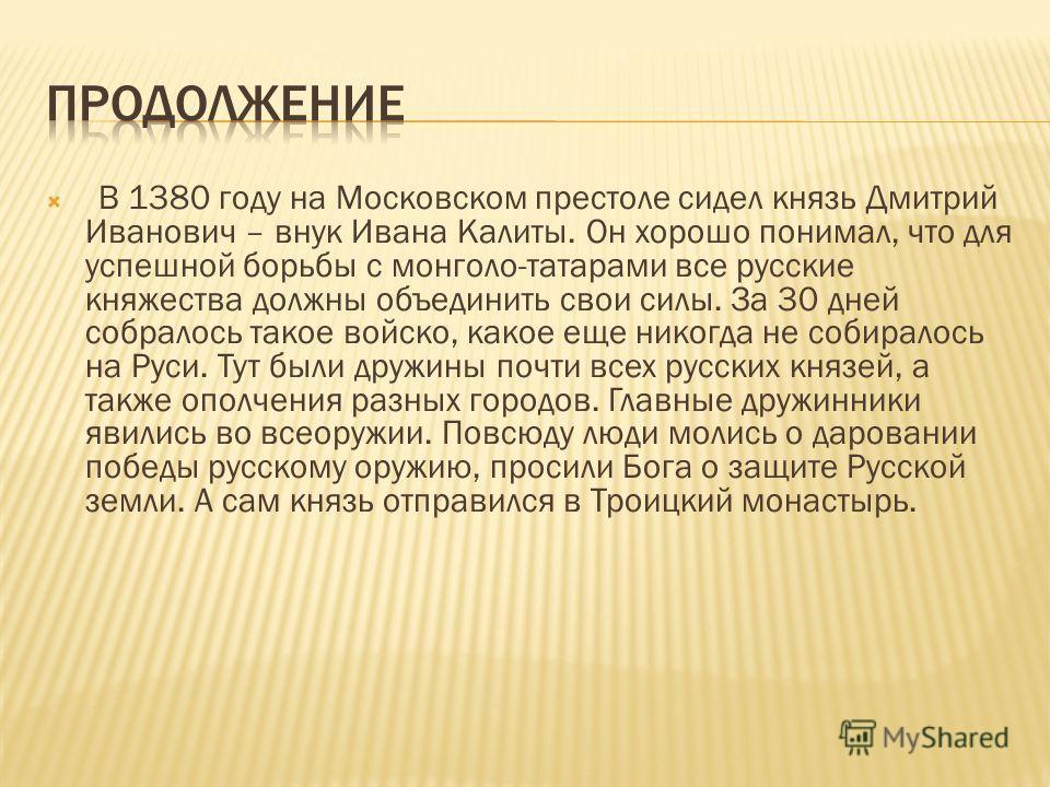В 1380 году на Московском престоле сидел князь Дмитрий Иванович – внук Ивана Калиты. Он хорошо понимал, что для успешной борьбы с монголо-татарами все русские княжества должны объединить свои силы. За 30 дней собралось такое войско, какое еще никогда