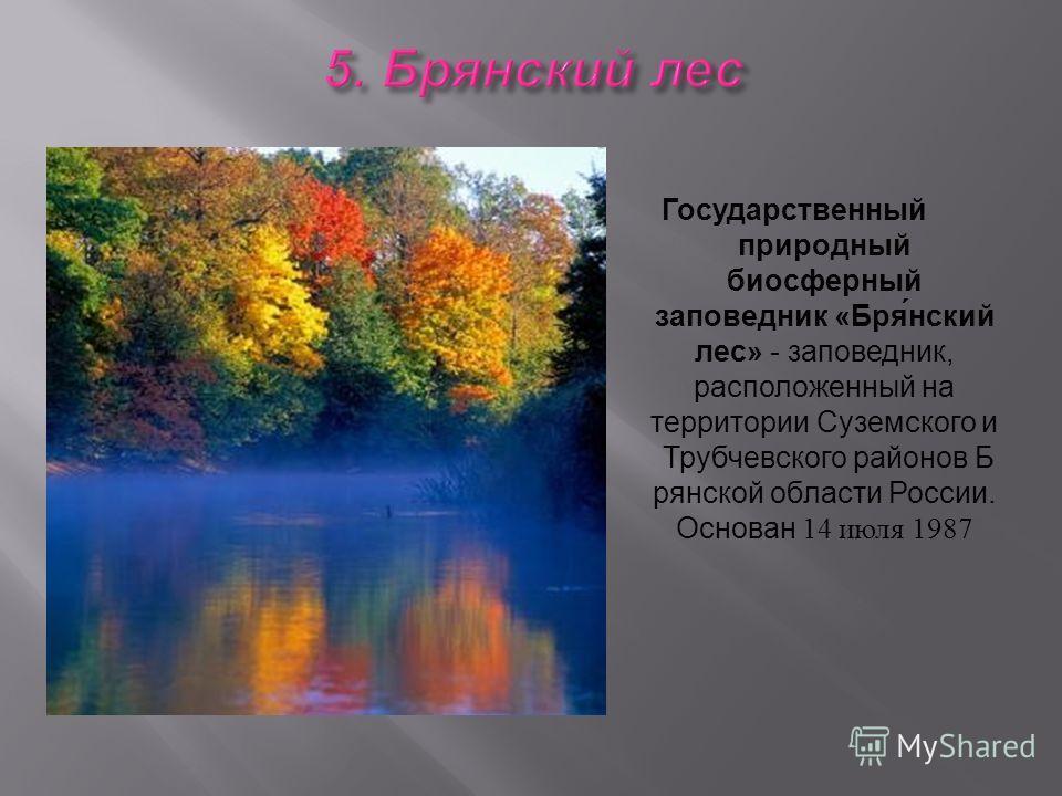 Государственный природный биосферный заповедник « Бря́нский лес » - заповедник, расположенный на территории Суземского и Трубчевского районов Б рянской области России. Основан 14 июля 1987