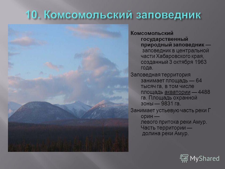 Комсомольский государственный природный заповедник заповедник в центральной части Хабаровского края, созданный 3 октября 1963 года. Заповедная территория занимает площадь 64 тысяч га, в том числе площадь акватории 4488 га. Площадь охранной зоны 9831