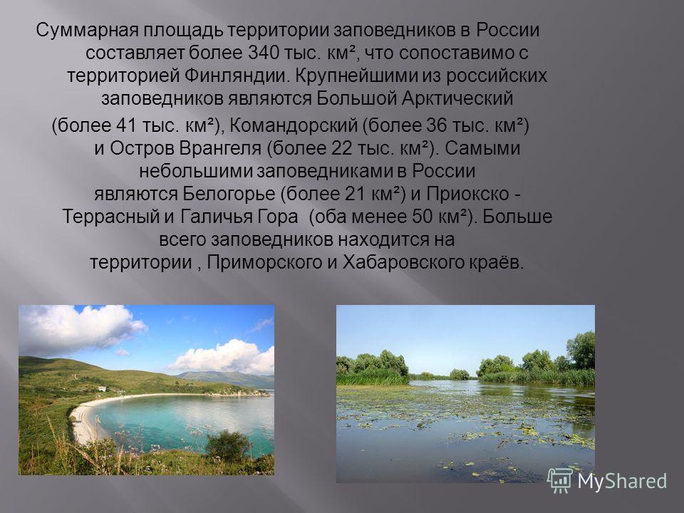 Суммарная площадь территории заповедников в России составляет более 340 тыс. км ², что сопоставимо с территорией Финляндии. Крупнейшими из российских заповедников являются Большой Арктический ( более 41 тыс. км ²), Командорский ( более 36 тыс. км ²)