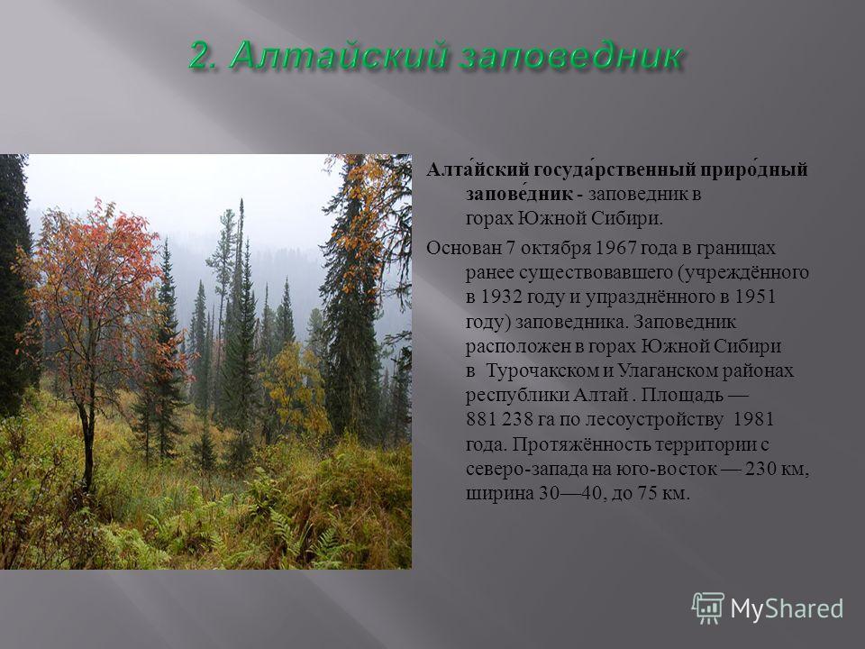 Алтайский государственный природный заповедник - заповедник в горах Южной Сибири. Основан 7 октября 1967 года в границах ранее существовавшего ( учреждённого в 1932 году и упразднённого в 1951 году ) заповедника. Заповедник расположен в горах Южной С