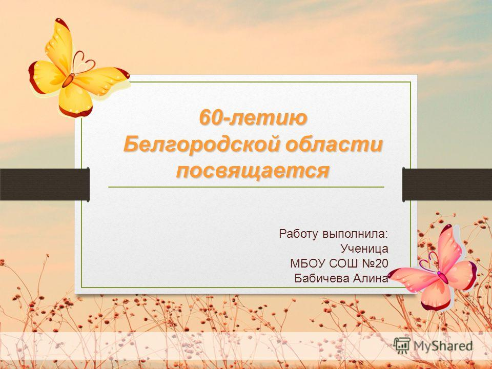 Работу выполнила: Ученица МБОУ СОШ 20 Бабичева Алина 60-летию Белгородской области посвящается