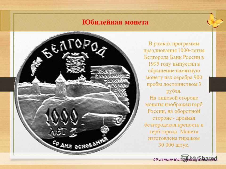 60-летию Белгородской области Юбилейная монета В рамках программы празднования 1000-летия Белгорода Банк России в 1995 году выпустил в обращение памятную монету изх серебра 900 пробы достоинством 3 рубля. На лицевой стороне монеты изображен герб Росс