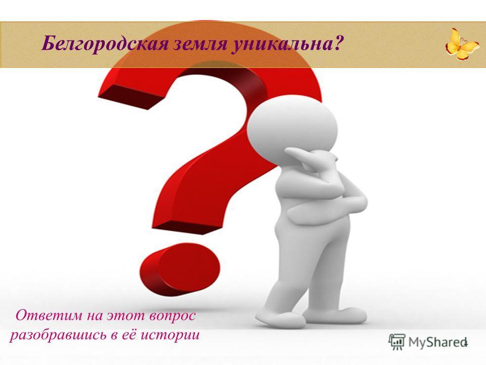 4 Белгородская земля уникальна? Ответим на этот вопрос разобравшись в её истории