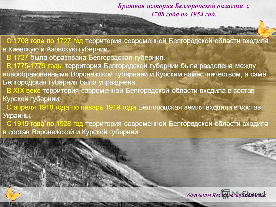 60-летию Белгородской области Краткая история Белгородской области с 1708 года по 1954 год. С 1708 года по 1727 год территория современной Белгородской области входила в Киевскую и Азовскую губернии. В 1727 была образована Белгородская губерния. В 17