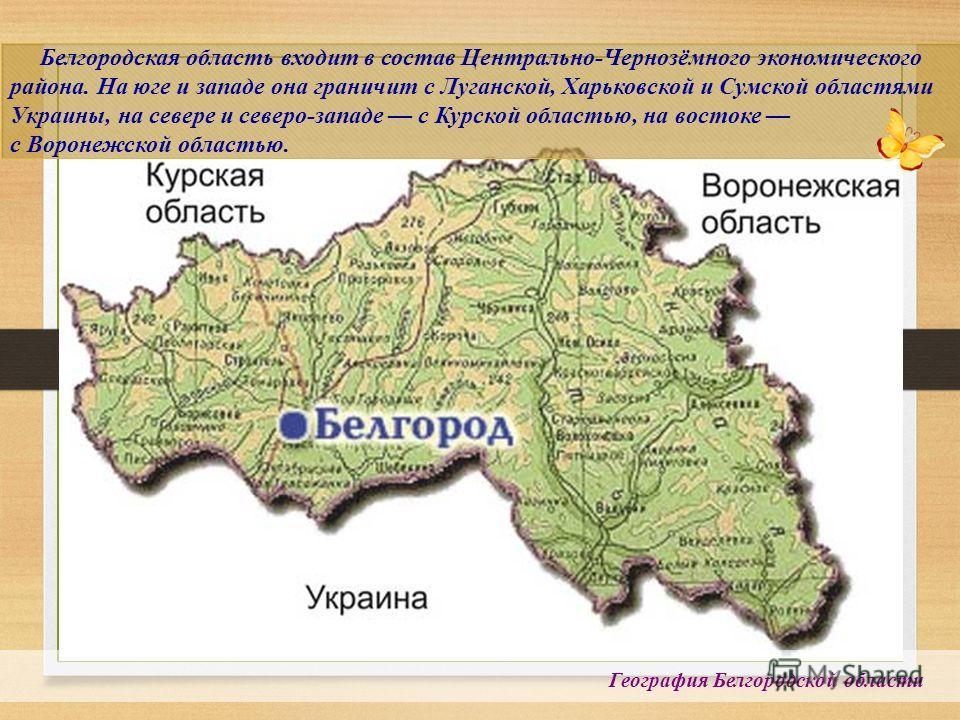 География Белгородской области Белгородская область входит в состав Центрально-Чернозёмного экономического района. На юге и западе она граничит с Луганской, Харьковской и Сумской областями Украины, на севере и северо-западе с Курской областью, на вос