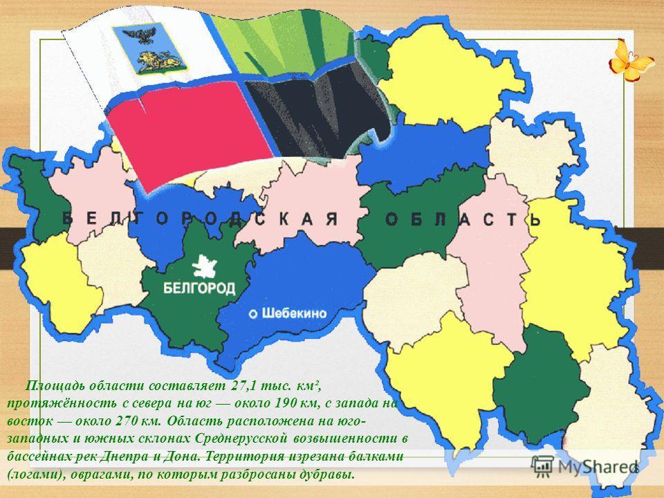 8 Площадь области составляет 27,1 тыс. км², протяжённость с севера на юг около 190 км, с запада на восток около 270 км. Область расположена на юго- западных и южных склонах Среднерусской возвышенности в бассейнах рек Днепра и Дона. Территория изрезан