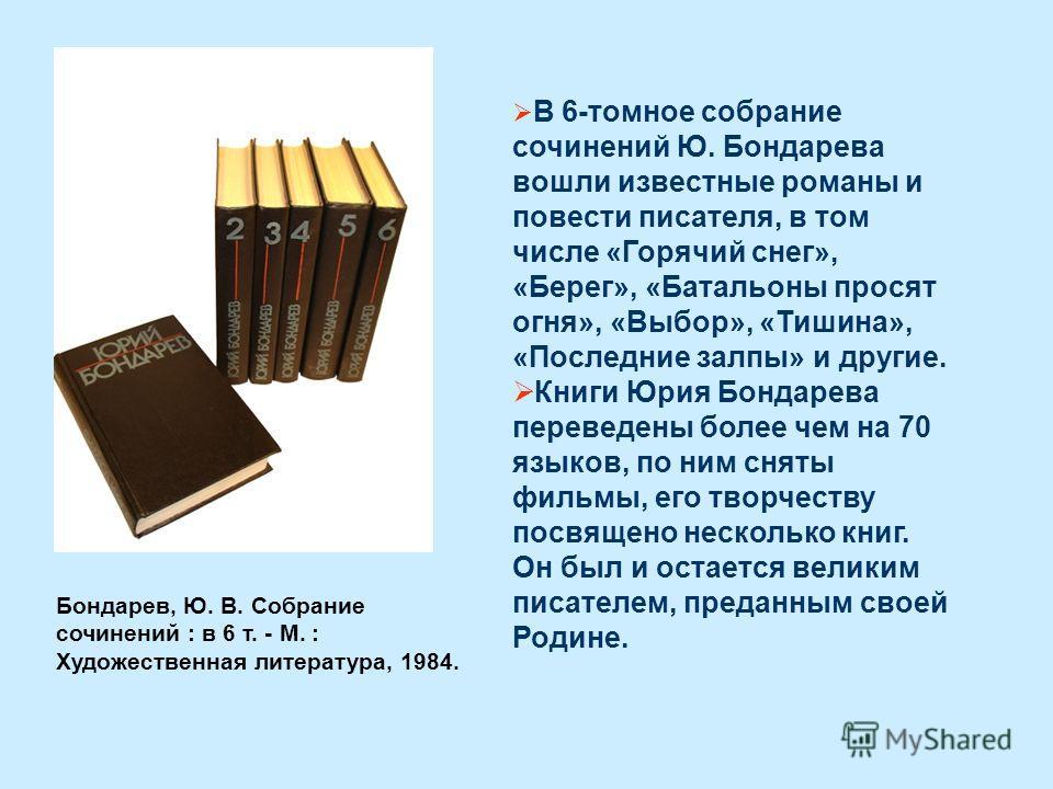 В 6-томное собрание сочинений Ю. Бондарева вошли известные романы и повести писателя, в том числе «Горячий снег», «Берег», «Батальоны просят огня», «Выбор», «Тишина», «Последние залпы» и другие. Книги Юрия Бондарева переведены более чем на 70 языков,