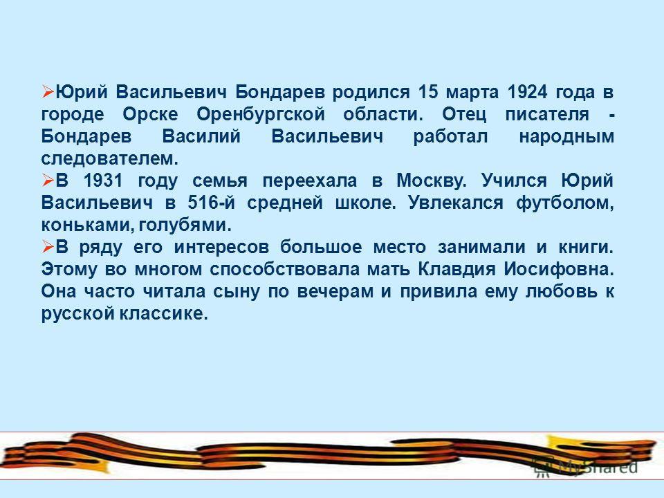 Юрий Васильевич Бондарев родился 15 марта 1924 года в городе Орске Оренбургской области. Отец писателя - Бондарев Василий Васильевич работал народным следователем. В 1931 году семья переехала в Москву. Учился Юрий Васильевич в 516-й средней школе. Ув