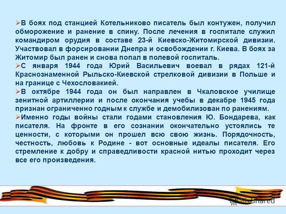 В боях под станцией Котельниково писатель был контужен, получил обморожение и ранение в спину. После лечения в госпитале служил командиром орудия в составе 23-й Киевско-Житомирской дивизии. Участвовал в форсировании Днепра и освобождении г. Киева. В