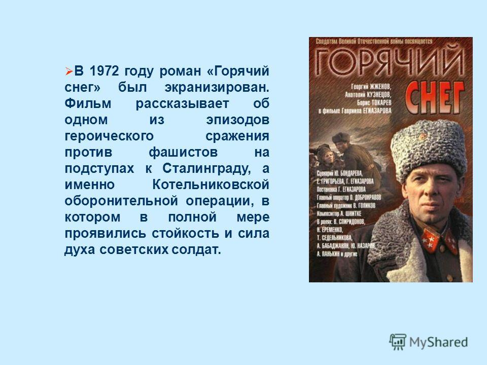 В 1972 году роман «Горячий снег» был экранизирован. Фильм рассказывает об одном из эпизодов героического сражения против фашистов на подступах к Сталинграду, а именно Котельниковской оборонительной операции, в котором в полной мере проявились стойкос