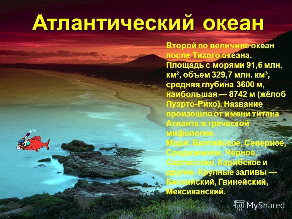 Атлантический океан Атлантический океан Второй по величине океан после Тихого океана. Площадь с морями 91,6 млн. км², объем 329,7 млн. км³, средняя глубина 3600 м, наибольшая 8742 м (жёлоб Пуэрто-Рико). Название произошло от имени титана Атланта в гр