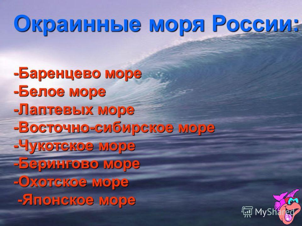 Окраинные моря России: -Баренцево море -Белое море -Лаптевых море -Восточно-сибирское море -Чукотское море -Берингово море -Охотское море -Японское море