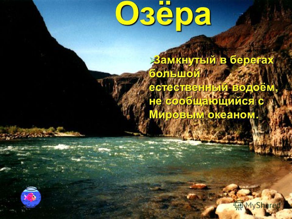 Озёра Замкнутый в берегах большой естественный водоём, не сообщающийся с Мировым океаном. Замкнутый в берегах большой естественный водоём, не сообщающийся с Мировым океаном.