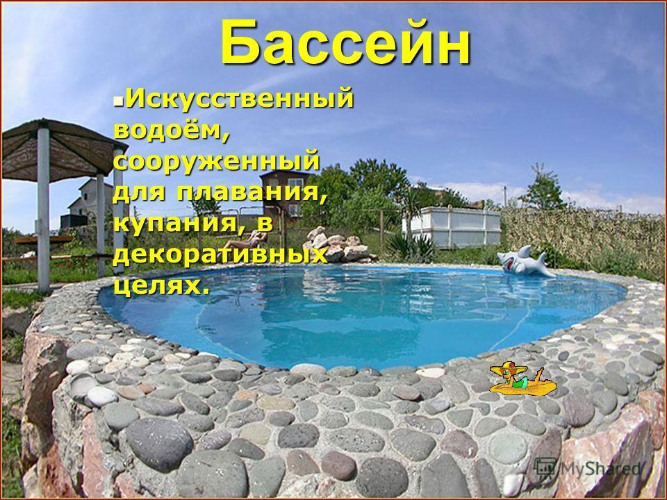 Бассейн Бассейн Искусственный водоём, сооруженный для плавания, купания, в декоративных целях.