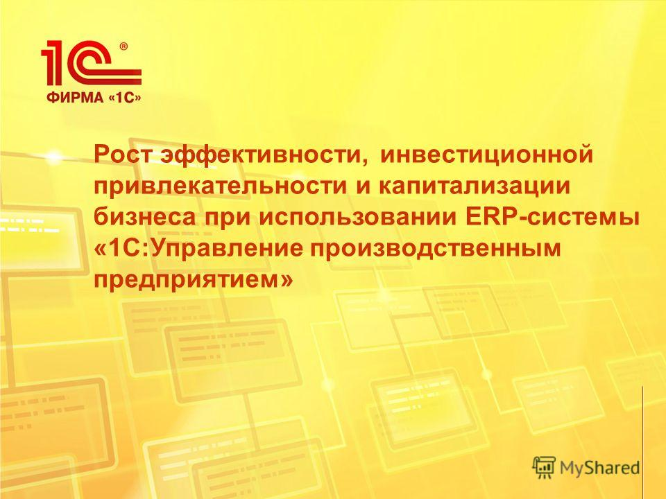Рост эффективности, инвестиционной привлекательности и капитализации бизнеса при использовании ERP-системы «1С:Управление производственным предприятием»