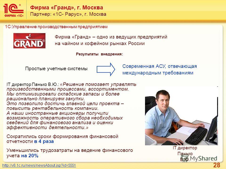 28 Фирма «Гранд», г. Москва Партнер: «1С- Рарус», г. Москва IT директор Панько В.Ю.: «Решение помогает управлять производственными процессами, ассортиментом. Мы оптимизировали складские запасы и более рационально планируем закупки. Это позволило дост