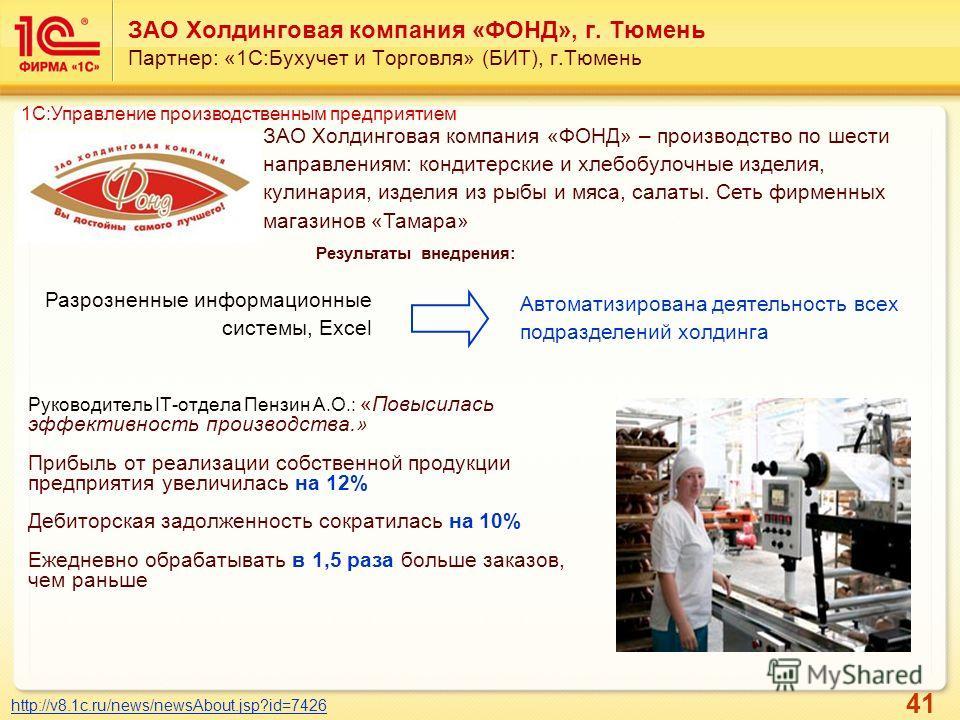 41 ЗАО Холдинговая компания «ФОНД», г. Тюмень Партнер: «1С:Бухучет и Торговля» (БИТ), г.Тюмень Руководитель IT-отдела Пензин А.О.: «Повысилась эффективность производства.» Прибыль от реализации собственной продукции предприятия увеличилась на 12% Деб