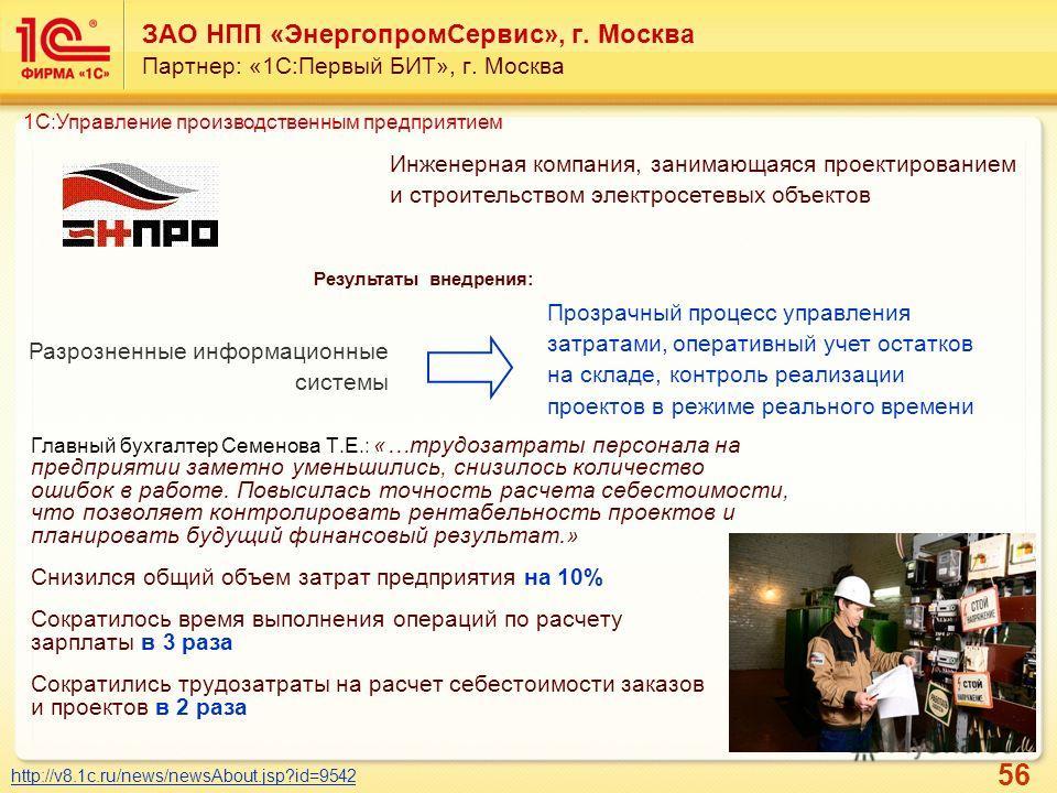 56 ЗАО НПП «Энергопром Сервис», г. Москва Партнер: «1С:Первый БИТ», г. Москва Инженерная компания, занимающаяся проектированием и строительством электросетевых объектов http://v8.1c.ru/news/newsAbout.jsp?id=9542 Результаты внедрения: Разрозненные инф