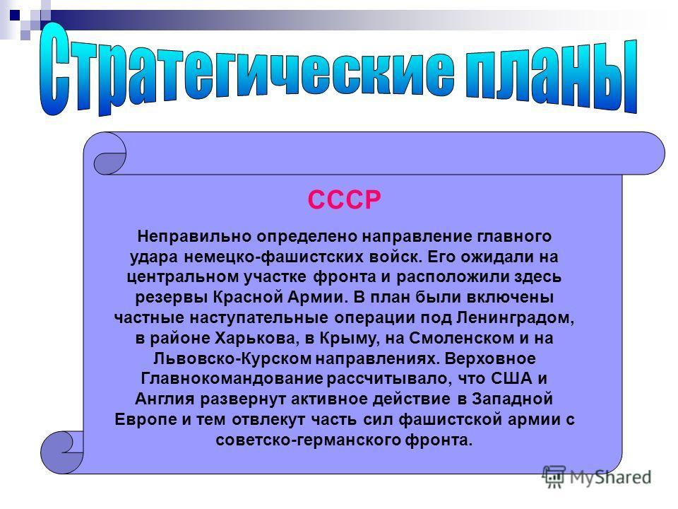 СССР Неправильно определено направление главного удара немецко-фашистских войск. Его ожидали на центральном участке фронта и расположили здесь резервы Красной Армии. В план были включены частные наступательные операции под Ленинградом, в районе Харьк