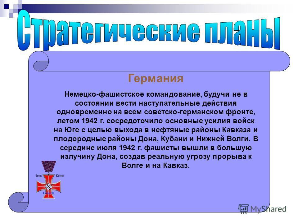 Германия Немецко-фашистское командование, будучи не в состоянии вести наступательные действия одновременно на всем советско-германском фронте, летом 1942 г. сосредоточило основные усилия войск на Юге с целью выхода в нефтяные районы Кавказа и плодоро
