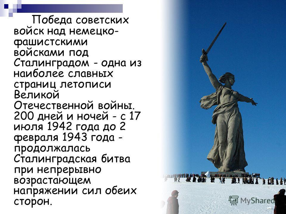 Победа советских войск над немецко- фашистскими войсками под Сталинградом - одна из наиболее славных страниц летописи Великой Отечественной войны. 200 дней и ночей - с 17 июля 1942 года до 2 февраля 1943 года - продолжалась Сталинградская битва при н