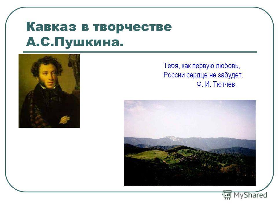 Кавказ в творчестве А.С.Пушкина. Тебя, как первую любовь, России сердце не забудет. Ф. И. Тютчев.