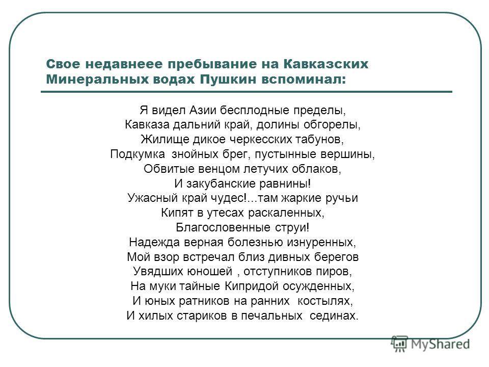 Свое недавнеее пребывание на Кавказских Минеральных водах Пушкин вспоминал: Я видел Азии бесплодные пределы, Кавказа дальний край, долины обгорелы, Жилище дикое черкесских табунов, Подкумка знойных брег, пустынные вершины, Обвитые венцом летучих обла