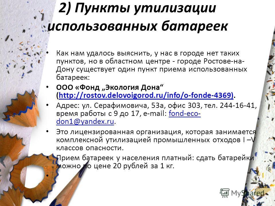 2) Пункты утилизации использованных батареек Как нам удалось выяснить, у нас в городе нет таких пунктов, но в областном центре - городе Ростове-на- Дону существует один пункт приема использованных батареек: ООО «Фонд Экология Дона (http://rostov.delo