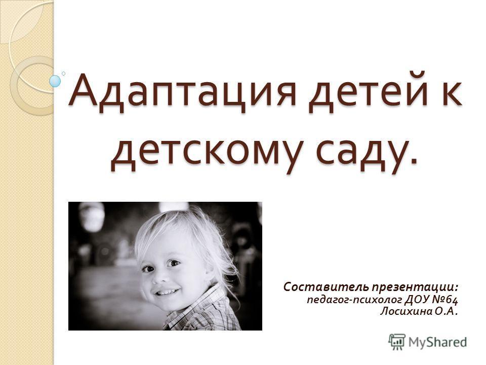 Адаптация детей к детскому саду. Составитель презентации : педагог - психолог ДОУ 64 Лосихина О. А.