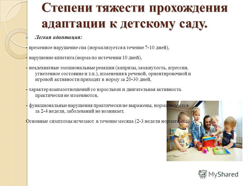 Степени тяжести прохождения адаптации к детскому саду. Легкая адаптация: - временное нарушение сна (нормализуется в течение 7-10 дней), - нарушение аппетита (норма по истечении 10 дней), - неадекватные эмоциональные реакции (капризы, замкнутость, агр