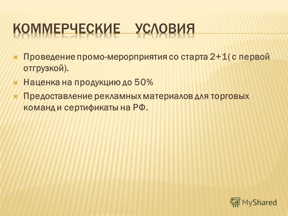 Проведение промо-мерорприятия со старта 2+1( с первой отгрузкой). Наценка на продукцию до 50% Предоставление рекламных материалов для торговых команд и сертификаты на РФ.