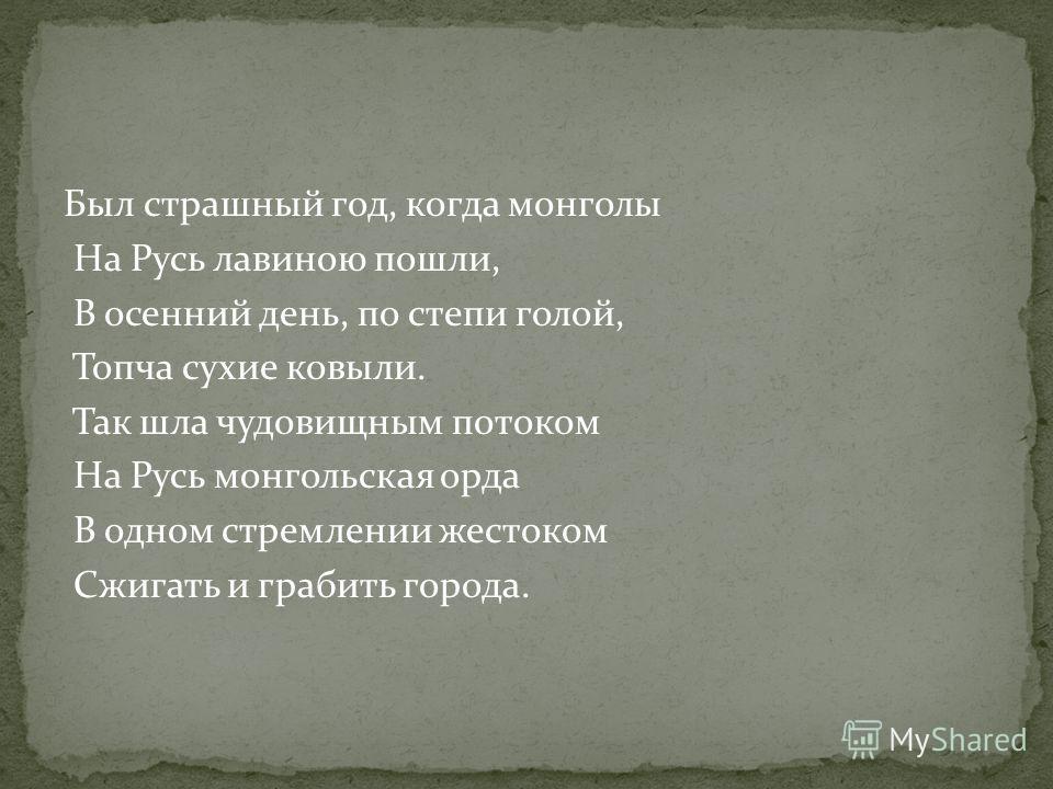 Был страшный год, когда монголы На Русь лавиною пошли, В осенний день, по степи голой, Топча сухие ковыли. Так шла чудовищным потоком На Русь монгольская орда В одном стремлении жестоком Сжигать и грабить города.