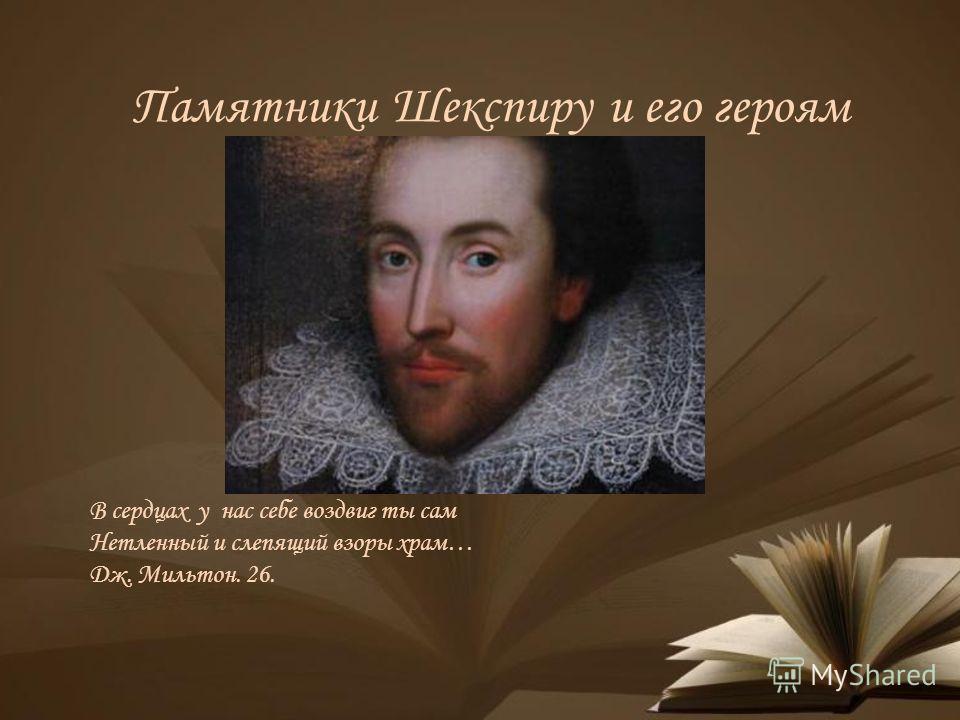 Памятники Шекспиру и его героям В сердцах у нас себе воздвиг ты сам Нетленный и слепящий взоры храм… Дж. Мильтон. 26.
