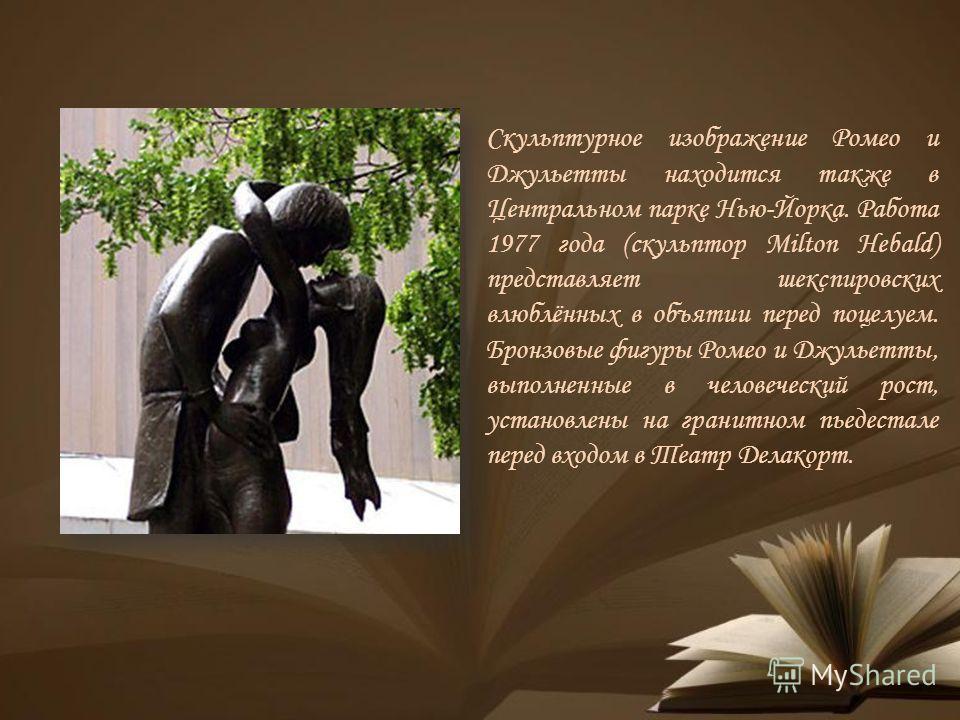 Скульптурное изображение Ромео и Джульетты находится также в Центральном парке Нью-Йорка. Работа 1977 года (скульптор Milton Hebald) представляет шекспировских влюблённых в объятии перед поцелуем. Бронзовые фигуры Ромео и Джульетты, выполненные в чел
