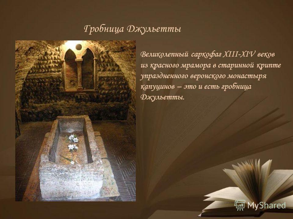 Гробница Джульетты Великолепный саркофаг XIII-XIV веков из красного мрамора в старинной крипте упраздненного веронского монастыря капуцинов – это и есть гробница Джульетты.