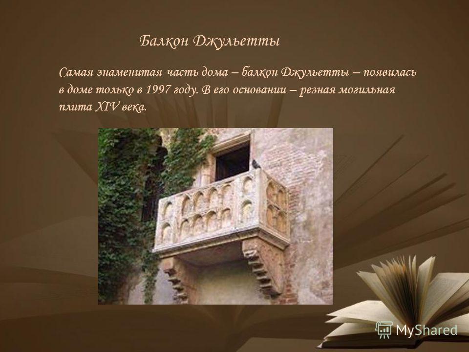 Балкон Джульетты Самая знаменитая часть дома – балкон Джульетты – появилась в доме только в 1997 году. В его основании – резная могильная плита XIV века.