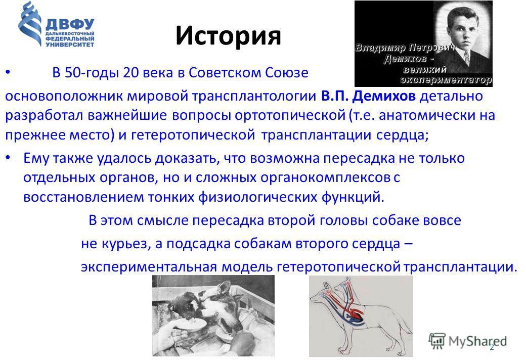 История В 50-годы 20 века в Советском Союзе основоположник мировой трансплантологии В.П. Демихов детально разработал важнейшие вопросы ортотопической (т.е. анатомически на прежнее место) и гетеротопической трансплантации сердца; Ему также удалось док