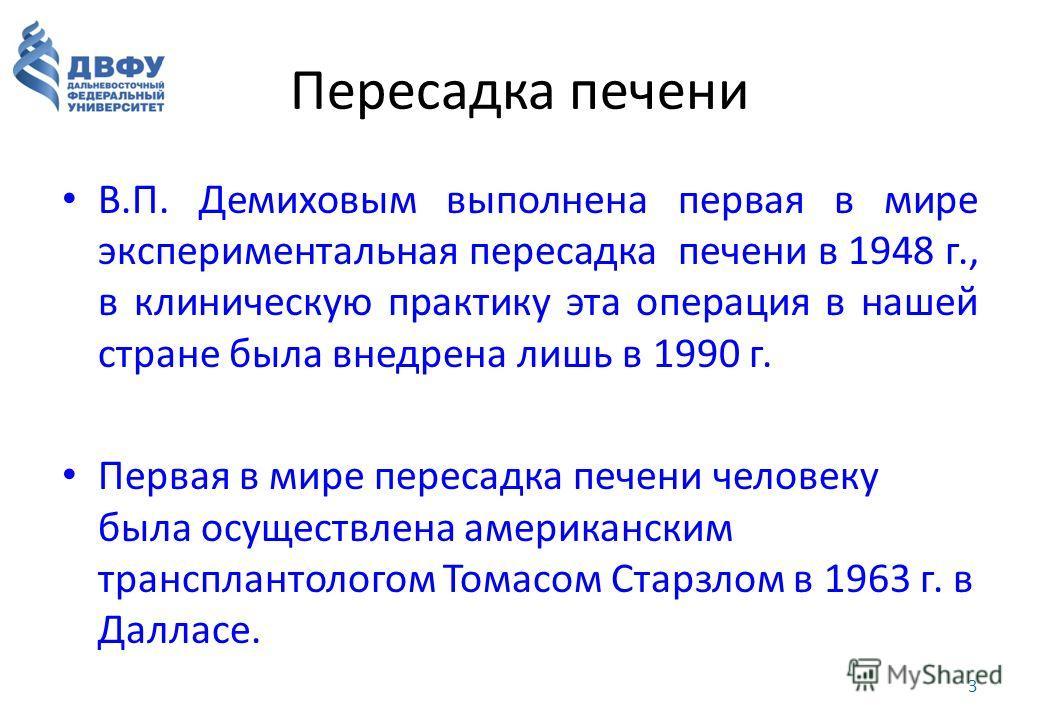 Пересадка печени В.П. Демиховым выполнена первая в мире экспериментальная пересадка печени в 1948 г., в клиническую практику эта операция в нашей стране была внедрена лишь в 1990 г. Первая в мире пересадка печени человеку была осуществлена американск