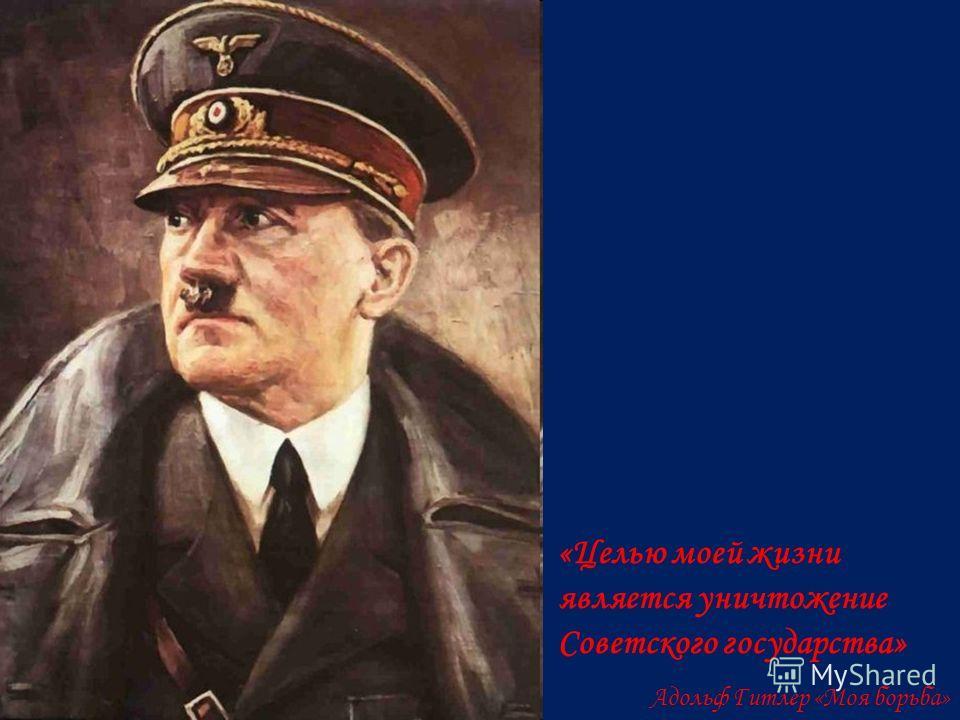 «Целью моей жизни является уничтожение Советского государства» Адольф Гитлер «Моя борьба»