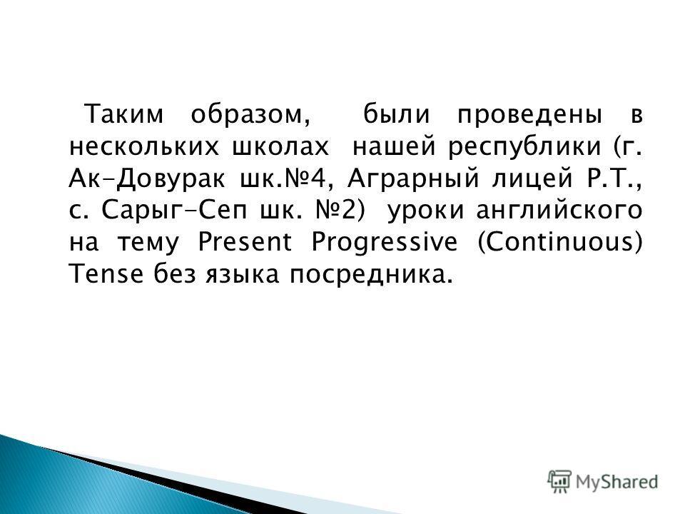 Таким образом, были проведены в нескольких школах нашей республики (г. Ак-Довурак шк.4, Аграрный лицей Р.Т., с. Сарыг-Сеп шк. 2) уроки английского на тему Present Progressive (Continuous) Tense без языка посредника.